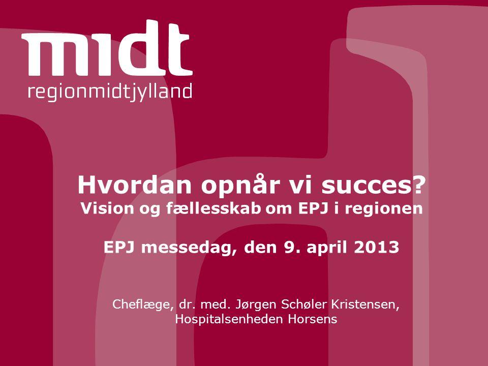 Hvordan opnår vi succes. Vision og fællesskab om EPJ i regionen EPJ messedag, den 9.