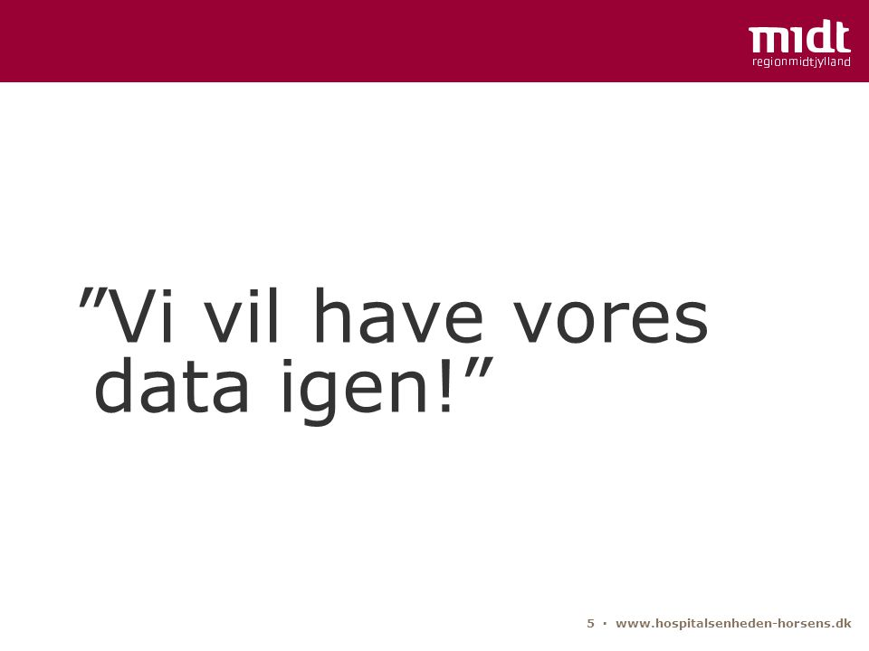5 ▪ www.hospitalsenheden-horsens.dk Vi vil have vores data igen!