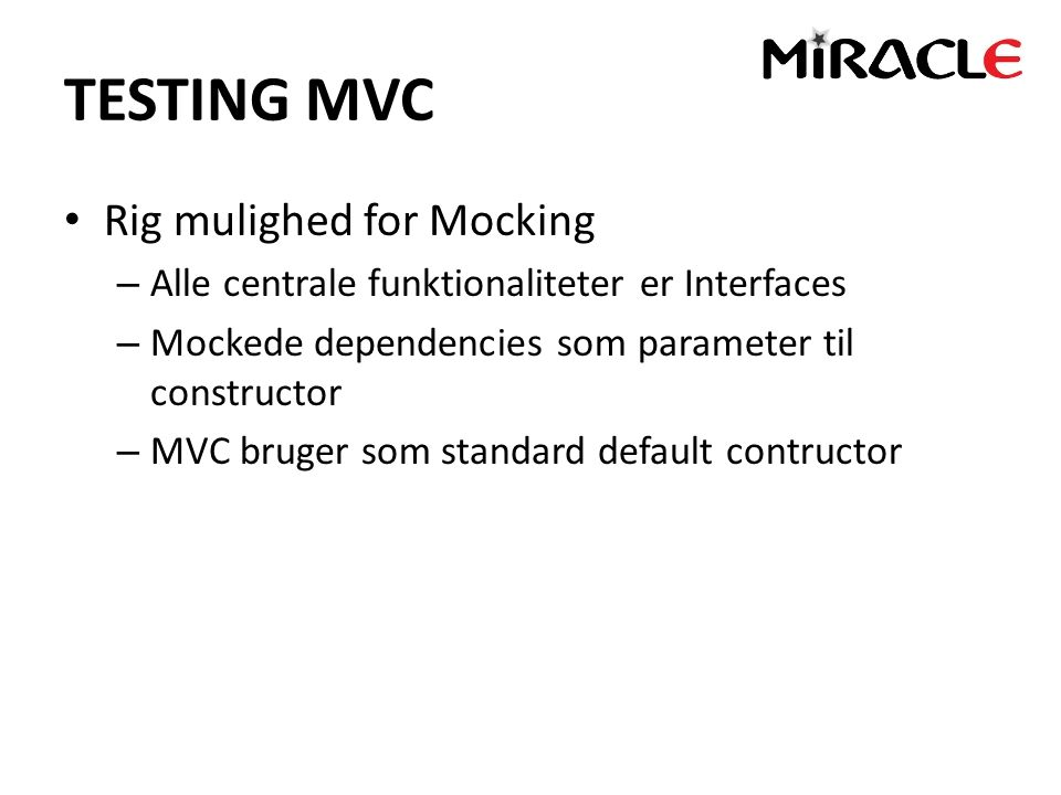 TESTING MVC Rig mulighed for Mocking – Alle centrale funktionaliteter er Interfaces – Mockede dependencies som parameter til constructor – MVC bruger som standard default contructor