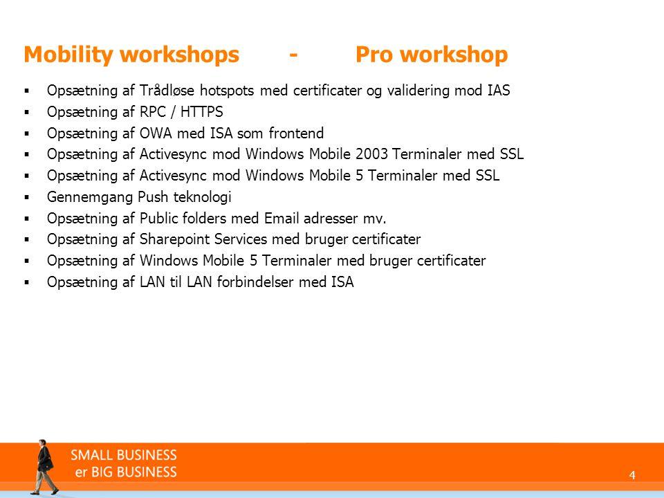 4 Mobility workshops-Pro workshop  Opsætning af Trådløse hotspots med certificater og validering mod IAS  Opsætning af RPC / HTTPS  Opsætning af OWA med ISA som frontend  Opsætning af Activesync mod Windows Mobile 2003 Terminaler med SSL  Opsætning af Activesync mod Windows Mobile 5 Terminaler med SSL  Gennemgang Push teknologi  Opsætning af Public folders med Email adresser mv.