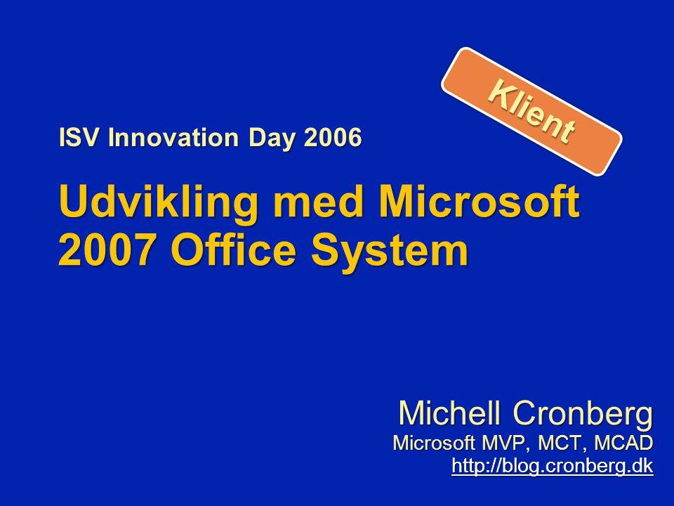 Udvikling med Microsoft 2007 Office System Michell Cronberg Microsoft MVP, MCT, MCAD http://blog.cronberg.dk ISV Innovation Day 2006 KlientKlient