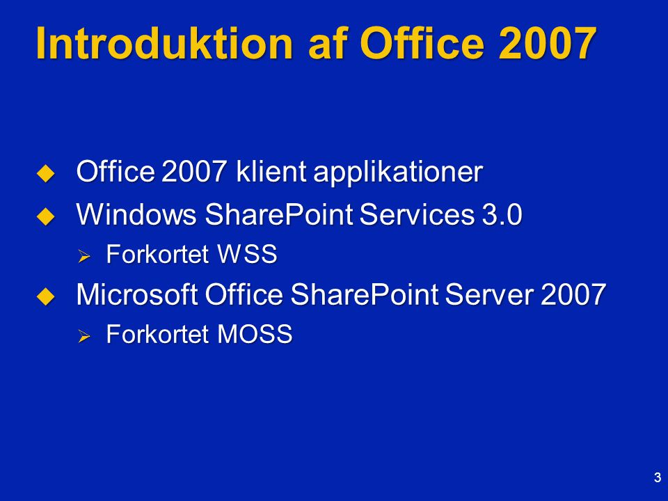 Introduktion af Office 2007  Office 2007 klient applikationer  Windows SharePoint Services 3.0  Forkortet WSS  Microsoft Office SharePoint Server 2007  Forkortet MOSS 3
