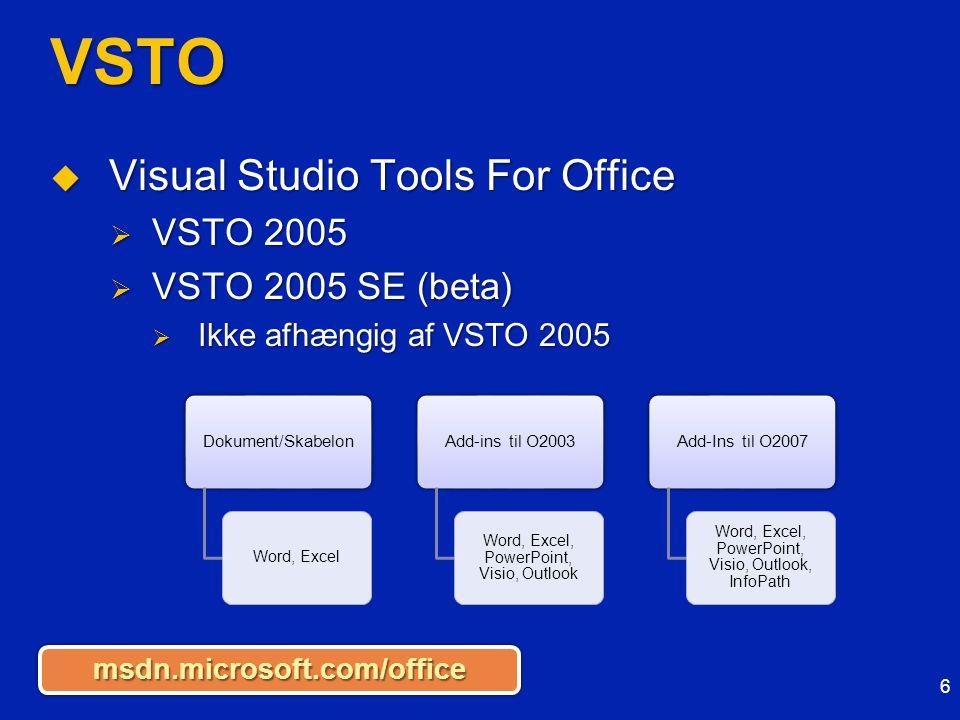 VSTO  Visual Studio Tools For Office  VSTO 2005  VSTO 2005 SE (beta)  Ikke afhængig af VSTO 2005 6 msdn.microsoft.com/officemsdn.microsoft.com/office Dokument/Skabelon Word, Excel Add-ins til O2003 Word, Excel, PowerPoint, Visio, Outlook Add-Ins til O2007 Word, Excel, PowerPoint, Visio, Outlook, InfoPath