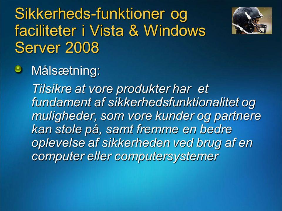 Sikkerheds-funktioner og faciliteter i Vista & Windows Server 2008 Målsætning: Tilsikre at vore produkter har et fundament af sikkerhedsfunktionalitet og muligheder, som vore kunder og partnere kan stole på, samt fremme en bedre oplevelse af sikkerheden ved brug af en computer eller computersystemer