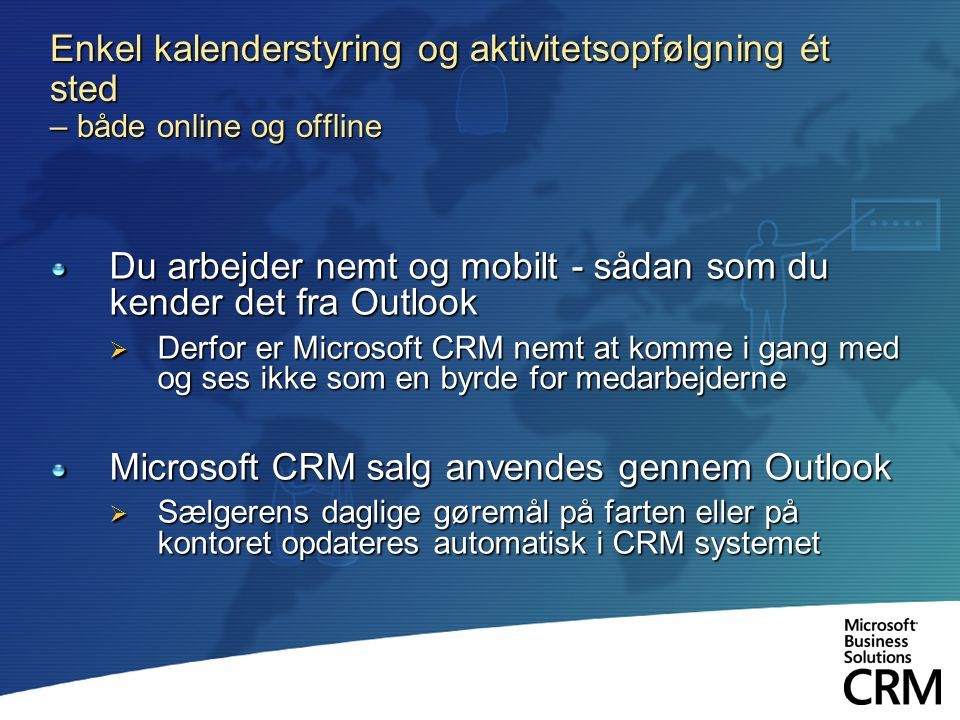Enkel kalenderstyring og aktivitetsopfølgning ét sted – både online og offline Du arbejder nemt og mobilt - sådan som du kender det fra Outlook  Derfor er Microsoft CRM nemt at komme i gang med og ses ikke som en byrde for medarbejderne Microsoft CRM salg anvendes gennem Outlook  Sælgerens daglige gøremål på farten eller på kontoret opdateres automatisk i CRM systemet