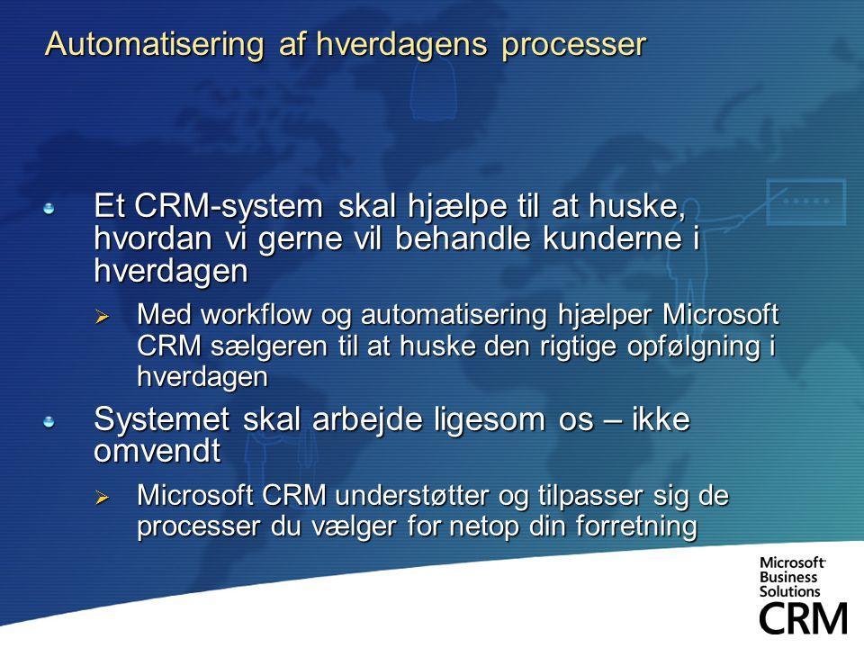 Automatisering af hverdagens processer Et CRM-system skal hjælpe til at huske, hvordan vi gerne vil behandle kunderne i hverdagen  Med workflow og automatisering hjælper Microsoft CRM sælgeren til at huske den rigtige opfølgning i hverdagen Systemet skal arbejde ligesom os – ikke omvendt  Microsoft CRM understøtter og tilpasser sig de processer du vælger for netop din forretning