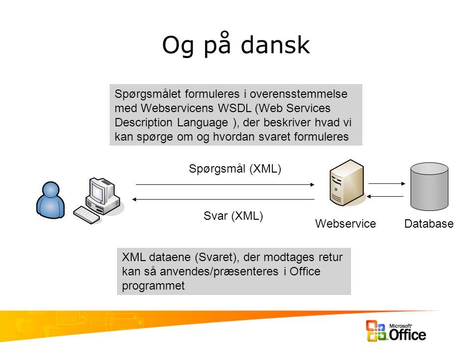Og på dansk Webservice XML dataene (Svaret), der modtages retur kan så anvendes/præsenteres i Office programmet Spørgsmålet formuleres i overensstemmelse med Webservicens WSDL (Web Services Description Language ), der beskriver hvad vi kan spørge om og hvordan svaret formuleres Spørgsmål (XML) Svar (XML) Database