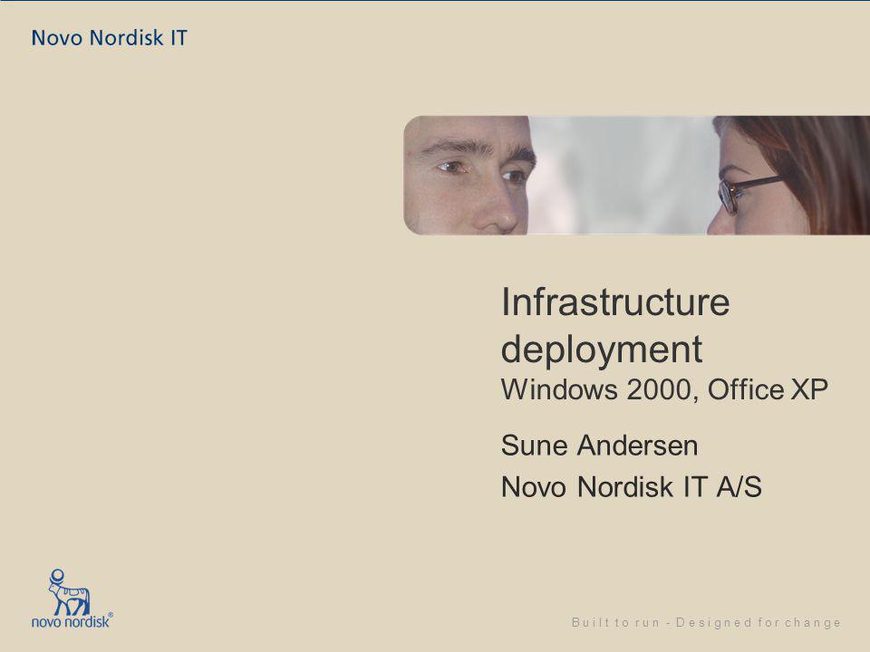 B u i l t t o r u n - D e s i g n e d f o r c h a n g e Infrastructure deployment Windows 2000, Office XP Sune Andersen Novo Nordisk IT A/S