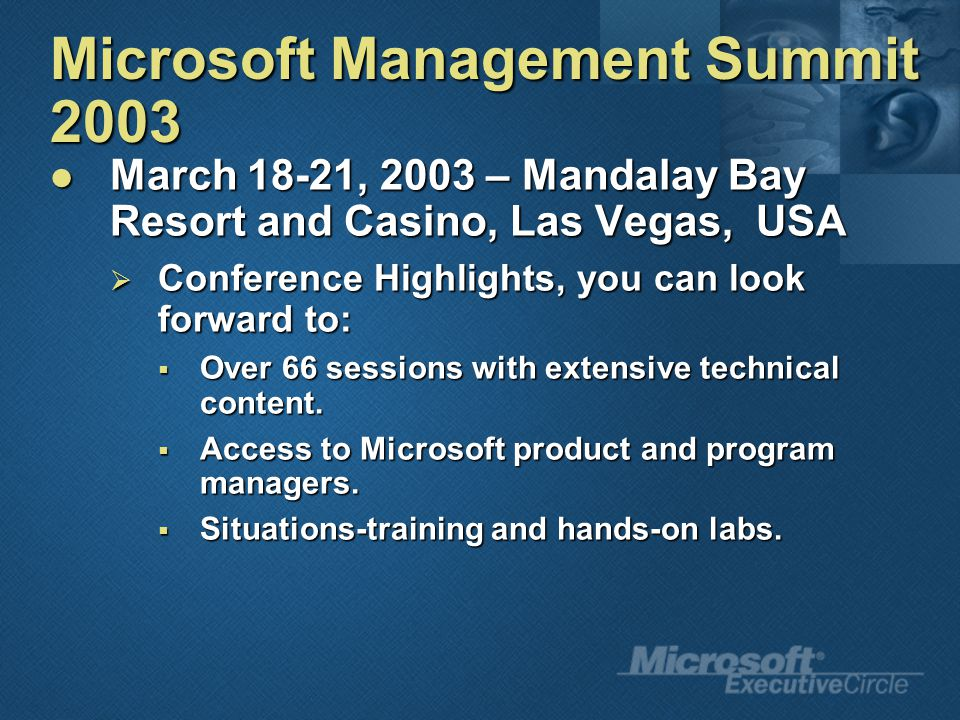 Microsoft Management Summit 2003 March 18-21, 2003 – Mandalay Bay Resort and Casino, Las Vegas, USA March 18-21, 2003 – Mandalay Bay Resort and Casino, Las Vegas, USA  Conference Highlights, you can look forward to:  Over 66 sessions with extensive technical content.