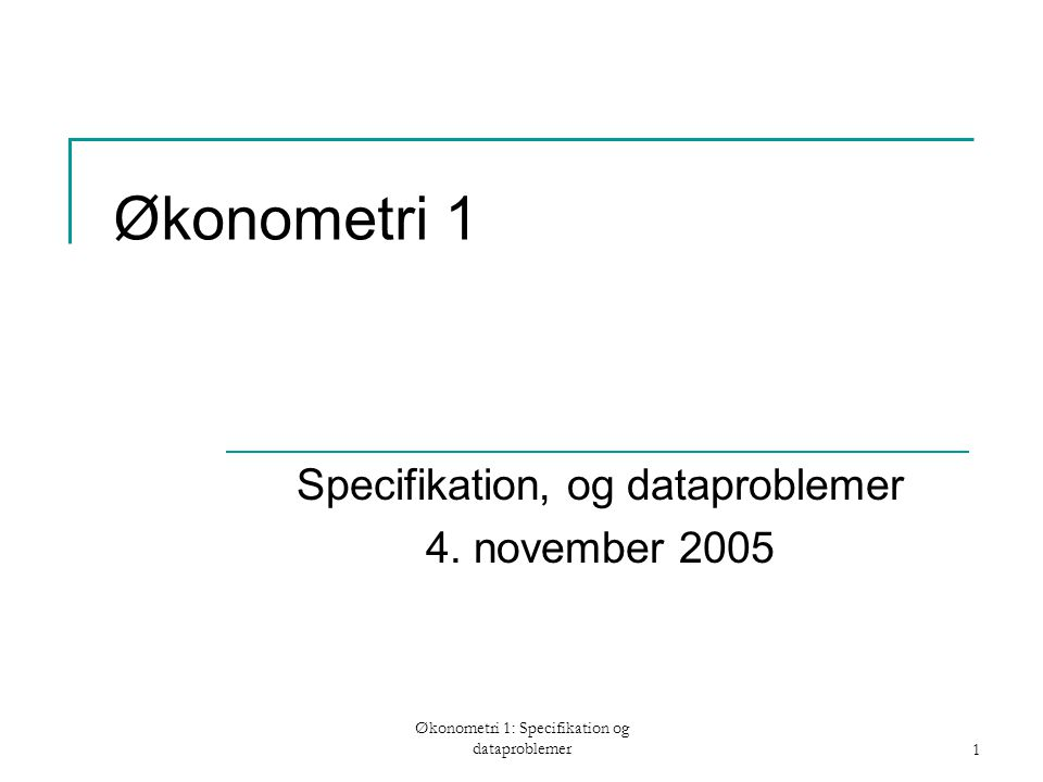 Økonometri 1: Specifikation og dataproblemer1 Økonometri 1 Specifikation, og dataproblemer 4.