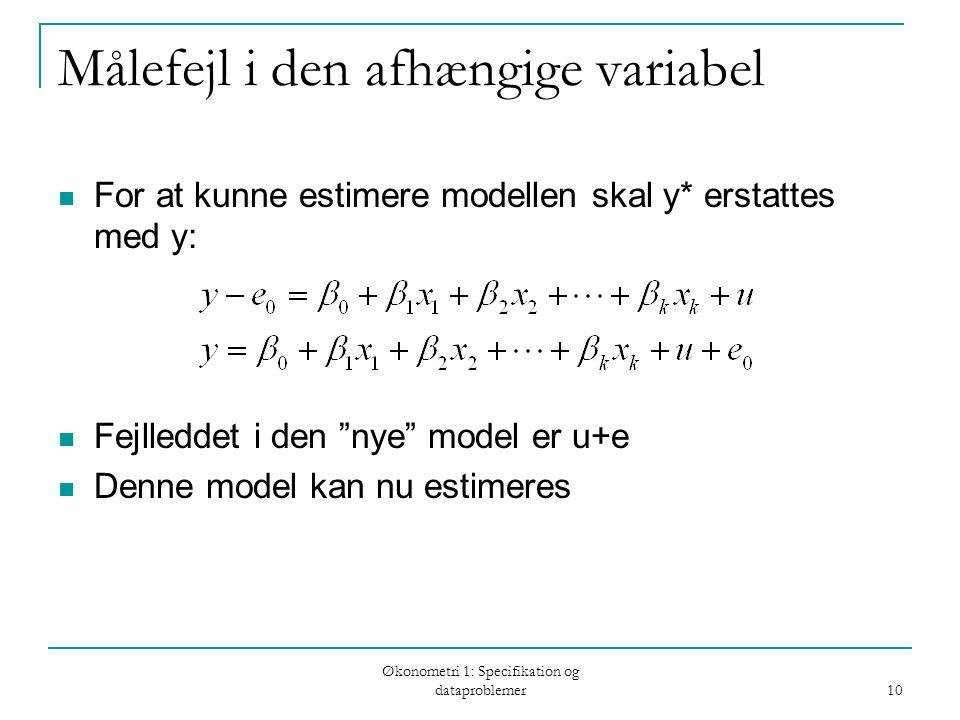 Økonometri 1: Specifikation og dataproblemer 10 Målefejl i den afhængige variabel For at kunne estimere modellen skal y* erstattes med y: Fejlleddet i den nye model er u+e Denne model kan nu estimeres
