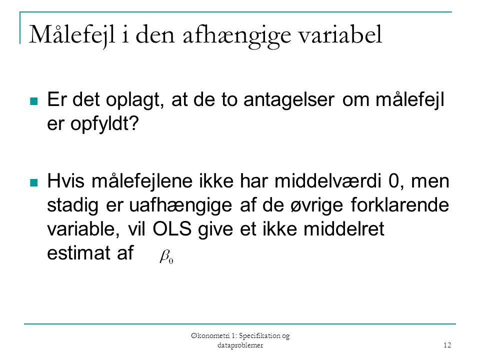 Økonometri 1: Specifikation og dataproblemer 12 Målefejl i den afhængige variabel Er det oplagt, at de to antagelser om målefejl er opfyldt.