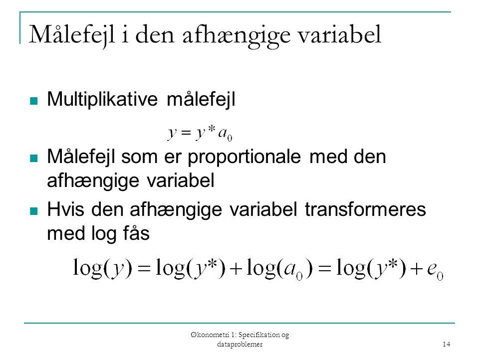 Økonometri 1: Specifikation og dataproblemer 14 Målefejl i den afhængige variabel Multiplikative målefejl Målefejl som er proportionale med den afhængige variabel Hvis den afhængige variabel transformeres med log fås