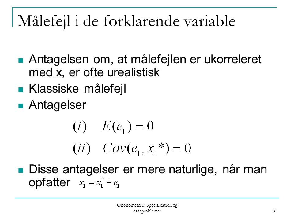 Økonometri 1: Specifikation og dataproblemer 16 Målefejl i de forklarende variable Antagelsen om, at målefejlen er ukorreleret med x, er ofte urealistisk Klassiske målefejl Antagelser Disse antagelser er mere naturlige, når man opfatter