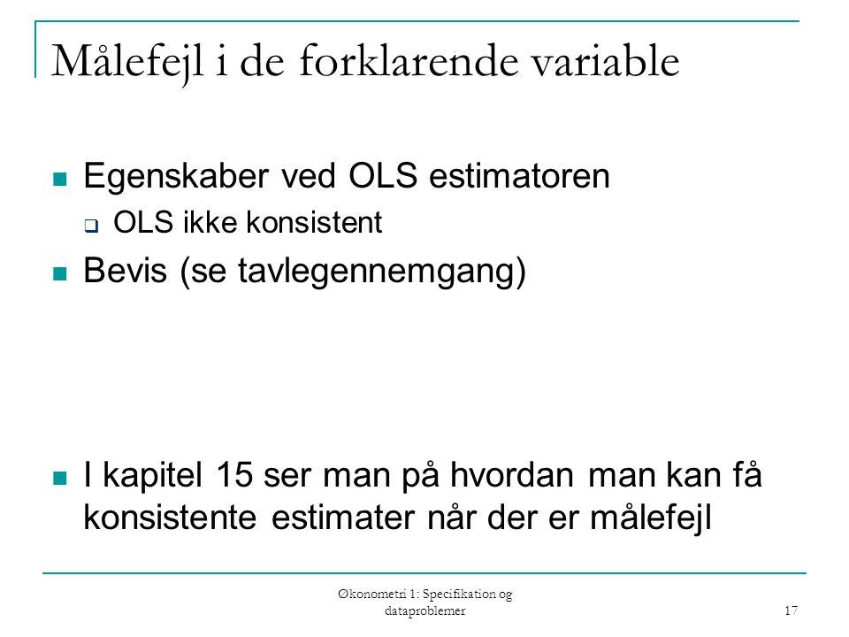Økonometri 1: Specifikation og dataproblemer 17 Målefejl i de forklarende variable Egenskaber ved OLS estimatoren  OLS ikke konsistent Bevis (se tavlegennemgang) I kapitel 15 ser man på hvordan man kan få konsistente estimater når der er målefejl