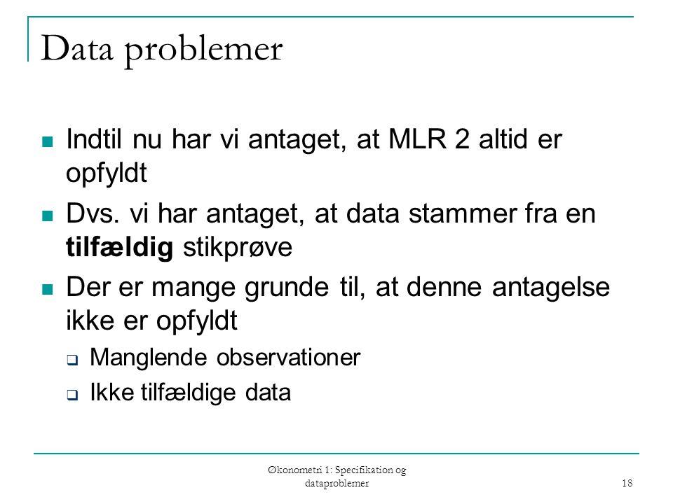 Økonometri 1: Specifikation og dataproblemer 18 Data problemer Indtil nu har vi antaget, at MLR 2 altid er opfyldt Dvs.