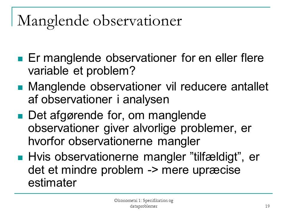 Økonometri 1: Specifikation og dataproblemer 19 Manglende observationer Er manglende observationer for en eller flere variable et problem.