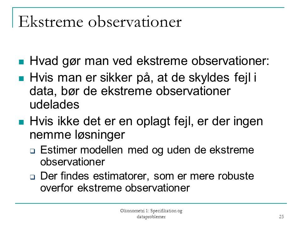 Økonometri 1: Specifikation og dataproblemer 25 Ekstreme observationer Hvad gør man ved ekstreme observationer: Hvis man er sikker på, at de skyldes fejl i data, bør de ekstreme observationer udelades Hvis ikke det er en oplagt fejl, er der ingen nemme løsninger  Estimer modellen med og uden de ekstreme observationer  Der findes estimatorer, som er mere robuste overfor ekstreme observationer