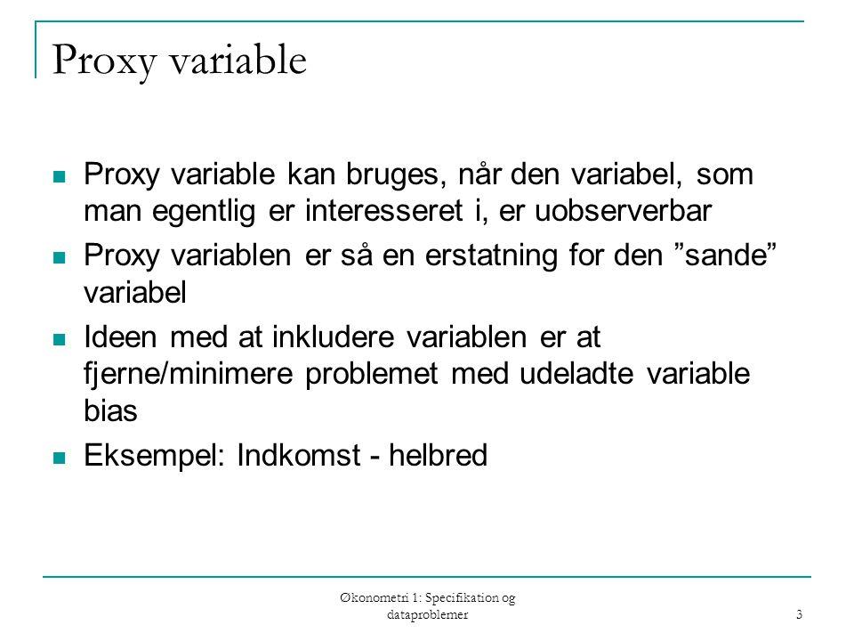 Økonometri 1: Specifikation og dataproblemer 3 Proxy variable Proxy variable kan bruges, når den variabel, som man egentlig er interesseret i, er uobserverbar Proxy variablen er så en erstatning for den sande variabel Ideen med at inkludere variablen er at fjerne/minimere problemet med udeladte variable bias Eksempel: Indkomst - helbred