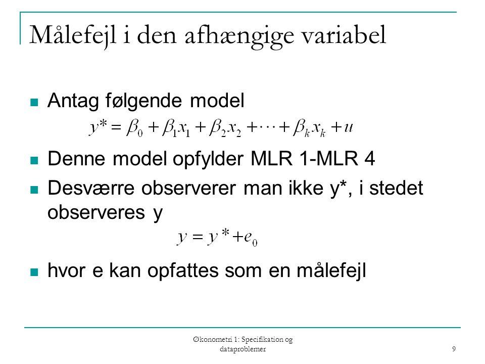 Økonometri 1: Specifikation og dataproblemer 9 Målefejl i den afhængige variabel Antag følgende model Denne model opfylder MLR 1-MLR 4 Desværre observerer man ikke y*, i stedet observeres y hvor e kan opfattes som en målefejl