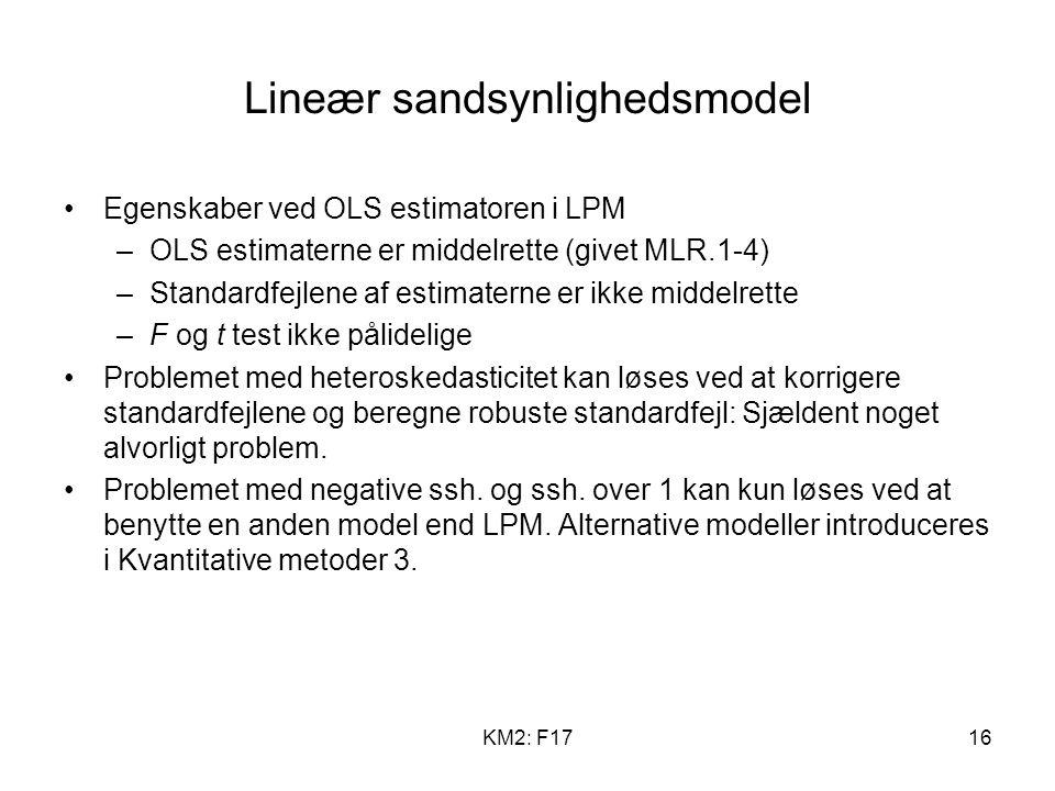KM2: F1716 Lineær sandsynlighedsmodel Egenskaber ved OLS estimatoren i LPM –OLS estimaterne er middelrette (givet MLR.1-4) –Standardfejlene af estimaterne er ikke middelrette –F og t test ikke pålidelige Problemet med heteroskedasticitet kan løses ved at korrigere standardfejlene og beregne robuste standardfejl: Sjældent noget alvorligt problem.