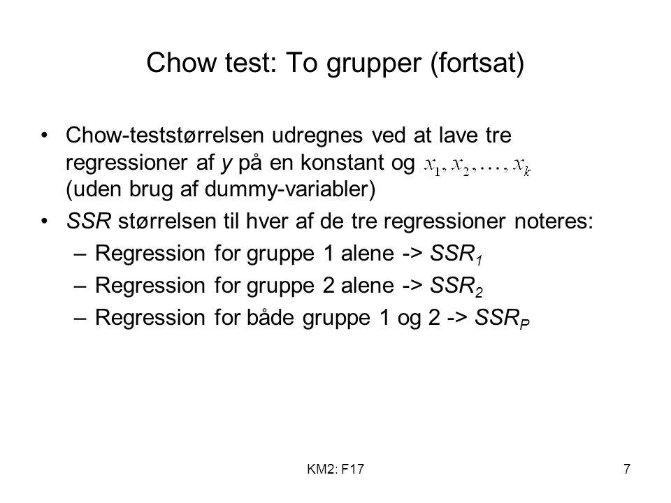 KM2: F177 Chow test: To grupper (fortsat) Chow-teststørrelsen udregnes ved at lave tre regressioner af y på en konstant og (uden brug af dummy-variabler) SSR størrelsen til hver af de tre regressioner noteres: –Regression for gruppe 1 alene -> SSR 1 –Regression for gruppe 2 alene -> SSR 2 –Regression for både gruppe 1 og 2 -> SSR P