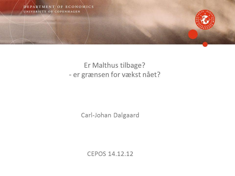 Er Malthus tilbage - er grænsen for vækst nået Carl-Johan Dalgaard CEPOS 14.12.12