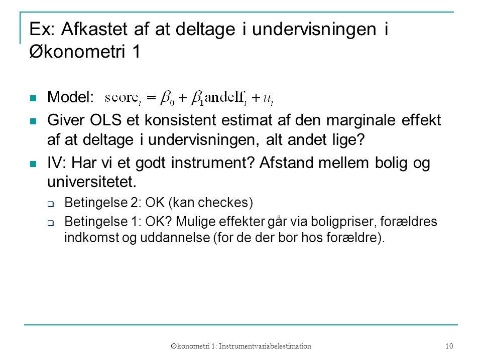 Økonometri 1: Instrumentvariabelestimation 10 Ex: Afkastet af at deltage i undervisningen i Økonometri 1 Model: Giver OLS et konsistent estimat af den marginale effekt af at deltage i undervisningen, alt andet lige.