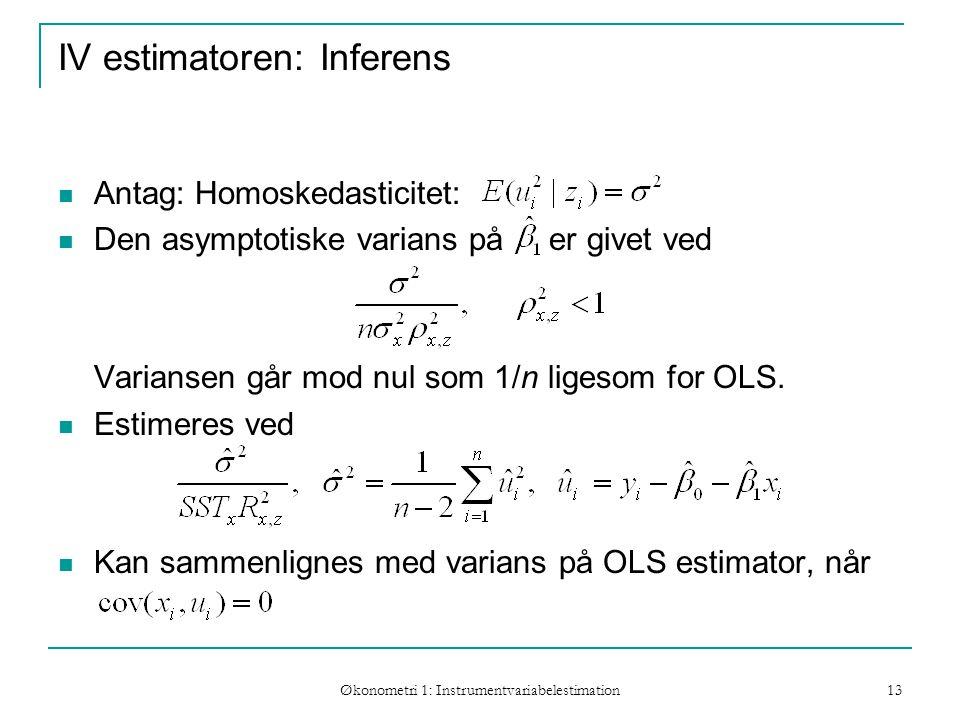 Økonometri 1: Instrumentvariabelestimation 13 IV estimatoren: Inferens Antag: Homoskedasticitet: Den asymptotiske varians på er givet ved Variansen går mod nul som 1/n ligesom for OLS.