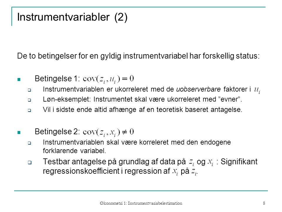 Økonometri 1: Instrumentvariabelestimation 8 Instrumentvariabler (2) De to betingelser for en gyldig instrumentvariabel har forskellig status: Betingelse 1:  Instrumentvariablen er ukorreleret med de uobserverbare faktorer i  Løn-eksemplet: Instrumentet skal være ukorreleret med evner .