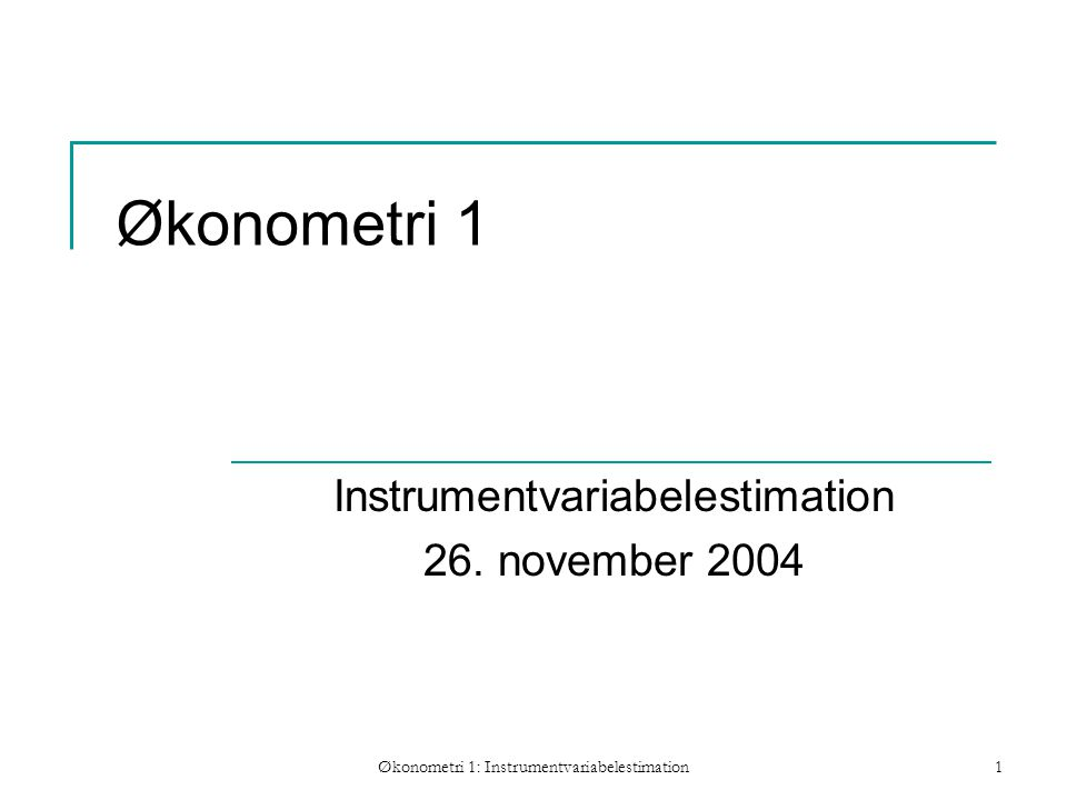 Økonometri 1: Instrumentvariabelestimation1 Økonometri 1 Instrumentvariabelestimation 26.