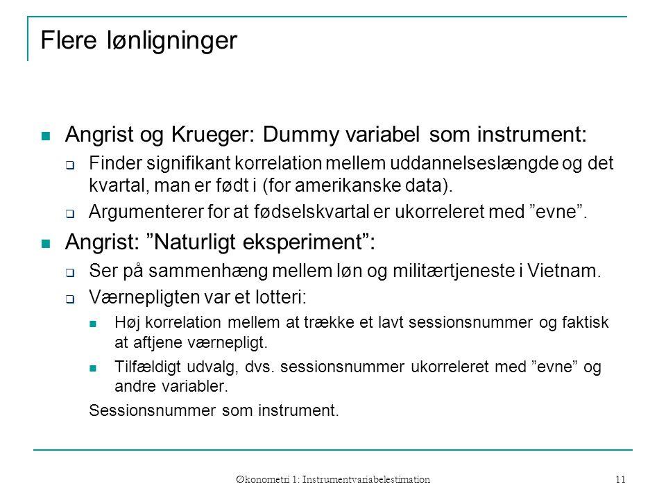 Økonometri 1: Instrumentvariabelestimation 11 Flere lønligninger Angrist og Krueger: Dummy variabel som instrument:  Finder signifikant korrelation mellem uddannelseslængde og det kvartal, man er født i (for amerikanske data).