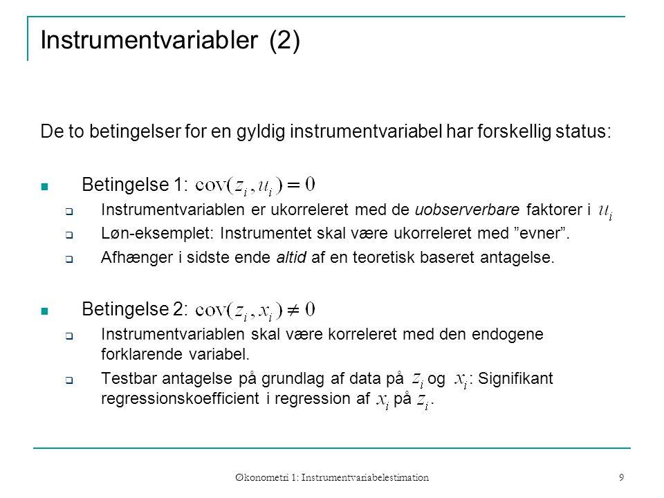 Økonometri 1: Instrumentvariabelestimation 9 Instrumentvariabler (2) De to betingelser for en gyldig instrumentvariabel har forskellig status: Betingelse 1:  Instrumentvariablen er ukorreleret med de uobserverbare faktorer i  Løn-eksemplet: Instrumentet skal være ukorreleret med evner .