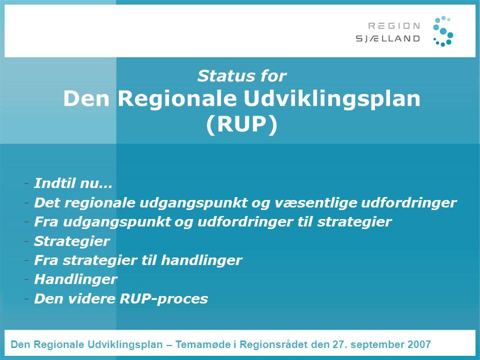 Status for Den Regionale Udviklingsplan (RUP) - Indtil nu… - Det regionale udgangspunkt og væsentlige udfordringer - Fra udgangspunkt og udfordringer til strategier - Strategier - Fra strategier til handlinger - Handlinger - Den videre RUP-proces Den Regionale Udviklingsplan – Temamøde i Regionsrådet den 27.