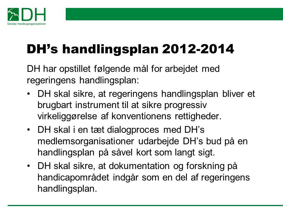 DH's handlingsplan 2012-2014 DH har opstillet følgende mål for arbejdet med regeringens handlingsplan: DH skal sikre, at regeringens handlingsplan bliver et brugbart instrument til at sikre progressiv virkeliggørelse af konventionens rettigheder.