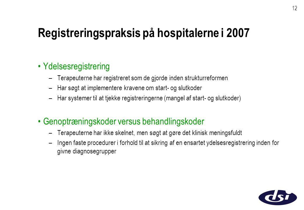 12 Registreringspraksis på hospitalerne i 2007 Ydelsesregistrering –Terapeuterne har registreret som de gjorde inden strukturreformen –Har søgt at implementere kravene om start- og slutkoder –Har systemer til at tjekke registreringerne (mangel af start- og slutkoder) Genoptræningskoder versus behandlingskoder –Terapeuterne har ikke skelnet, men søgt at gøre det klinisk meningsfuldt –Ingen faste procedurer i forhold til at sikring af en ensartet ydelsesregistrering inden for givne diagnosegrupper