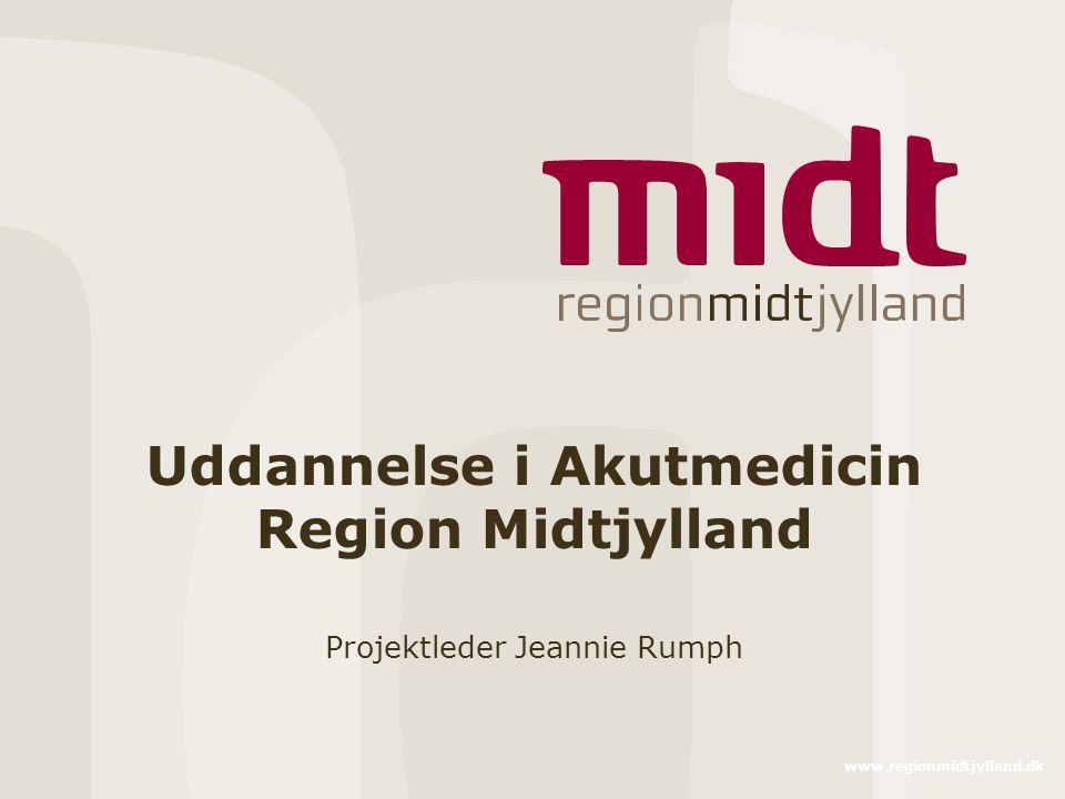 www.regionmidtjylland.dk Uddannelse i Akutmedicin Region Midtjylland Projektleder Jeannie Rumph