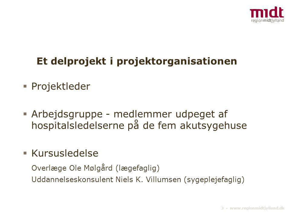 3 ▪ www.regionmidtjylland.dk Et delprojekt i projektorganisationen  Projektleder  Arbejdsgruppe - medlemmer udpeget af hospitalsledelserne på de fem akutsygehuse  Kursusledelse Overlæge Ole Mølgård (lægefaglig) Uddannelseskonsulent Niels K.