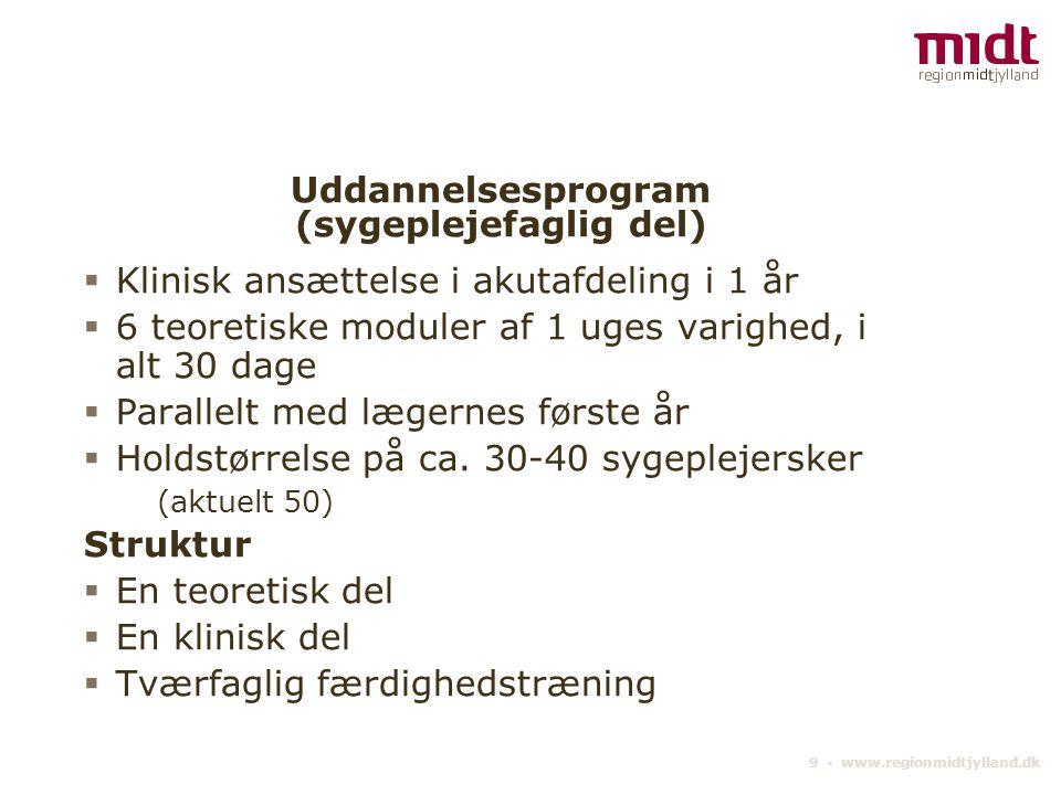 9 ▪ www.regionmidtjylland.dk Uddannelsesprogram (sygeplejefaglig del)  Klinisk ansættelse i akutafdeling i 1 år  6 teoretiske moduler af 1 uges varighed, i alt 30 dage  Parallelt med lægernes første år  Holdstørrelse på ca.