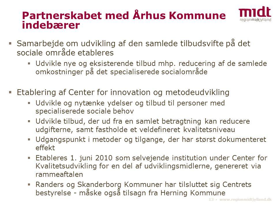 13 ▪ www.regionmidtjylland.dk Partnerskabet med Århus Kommune indebærer  Samarbejde om udvikling af den samlede tilbudsvifte på det sociale område etableres  Udvikle nye og eksisterende tilbud mhp.