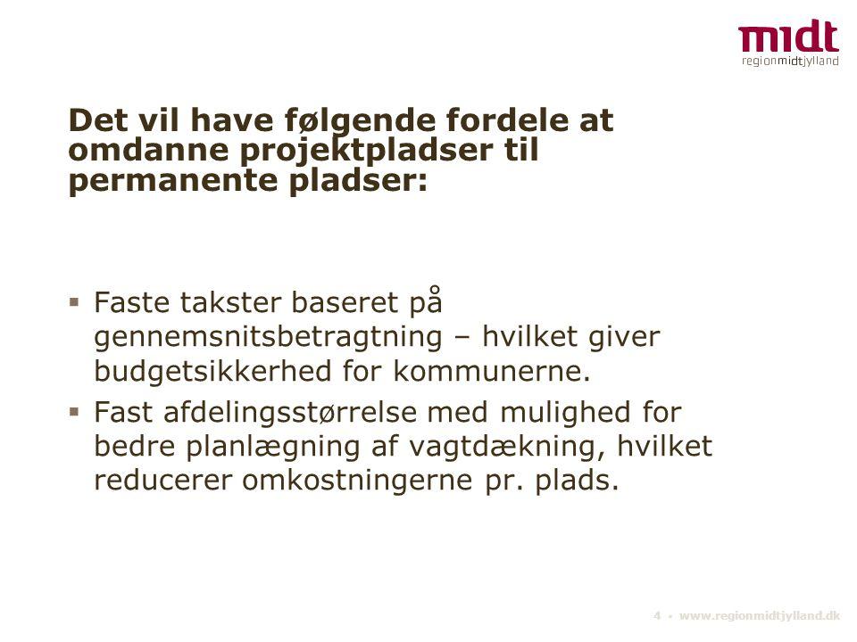 4 ▪ www.regionmidtjylland.dk Det vil have følgende fordele at omdanne projektpladser til permanente pladser:  Faste takster baseret på gennemsnitsbetragtning – hvilket giver budgetsikkerhed for kommunerne.