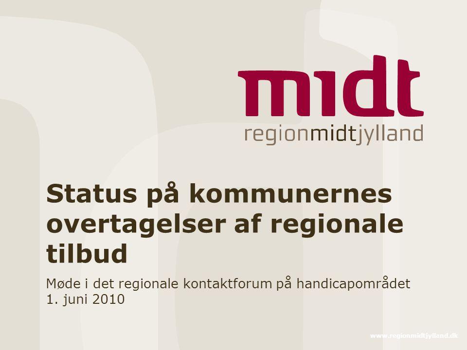 www.regionmidtjylland.dk Status på kommunernes overtagelser af regionale tilbud Møde i det regionale kontaktforum på handicapområdet 1.