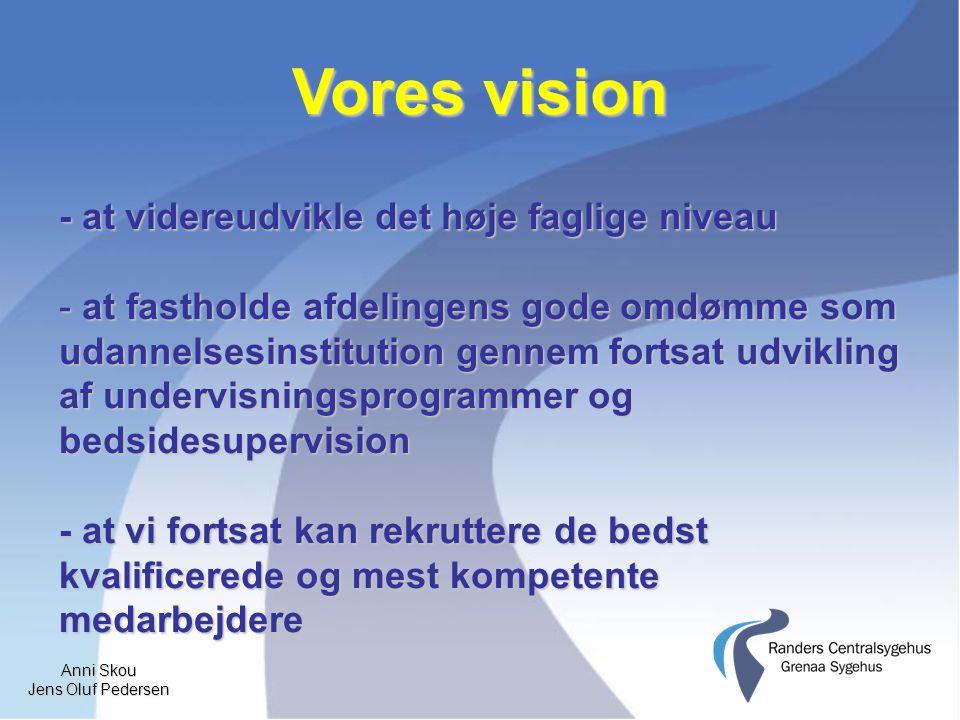 Anni Skou Jens Oluf Pedersen Vores vision - at videreudvikle det høje faglige niveau - at fastholde afdelingens gode omdømme som udannelsesinstitution gennem fortsat udvikling af undervisningsprogrammer og bedsidesupervision - at vi fortsat kan rekruttere de bedst kvalificerede og mest kompetente medarbejdere