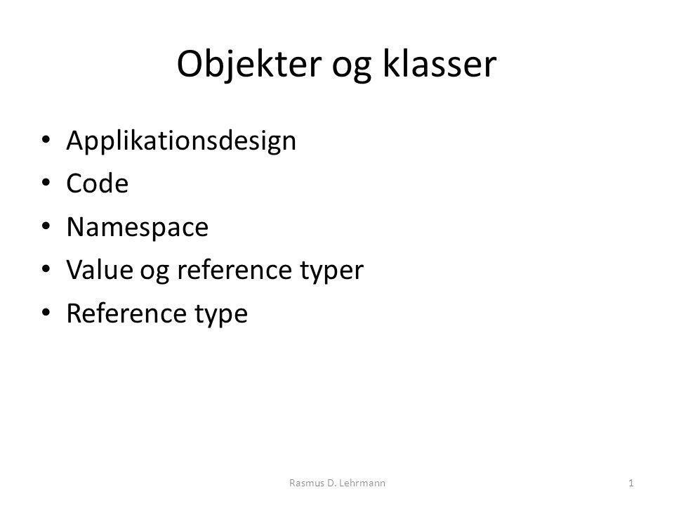 Objekter og klasser Applikationsdesign Code Namespace Value og reference typer Reference type Rasmus D.