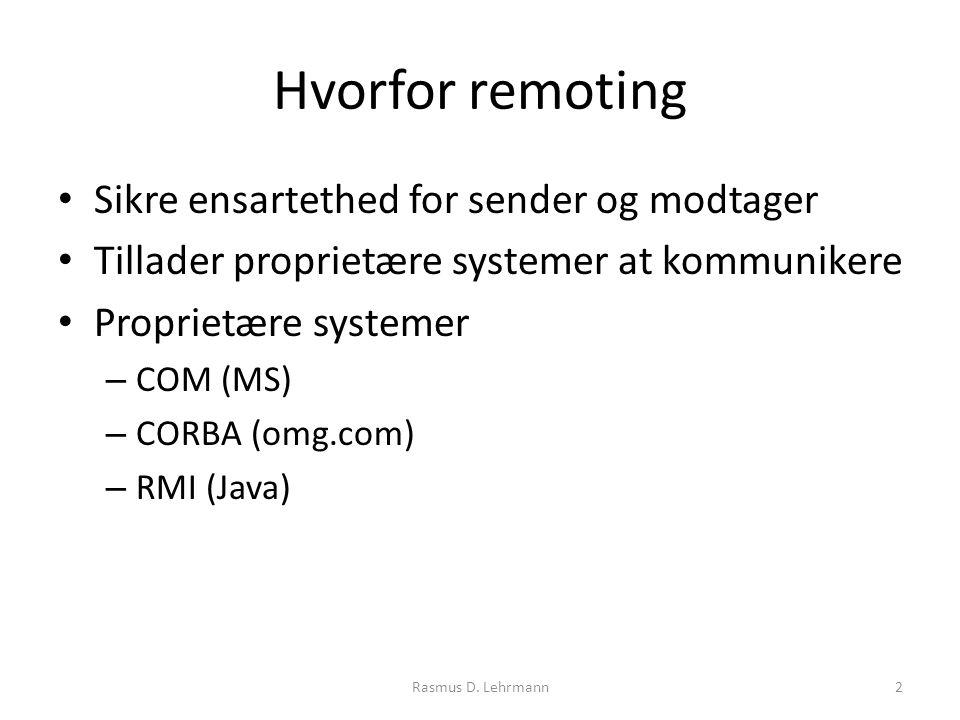 Hvorfor remoting Sikre ensartethed for sender og modtager Tillader proprietære systemer at kommunikere Proprietære systemer – COM (MS) – CORBA (omg.com) – RMI (Java) 2Rasmus D.