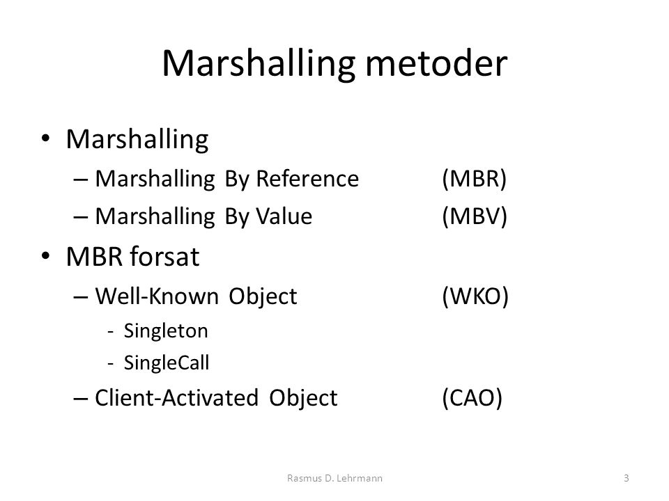 Marshalling metoder Marshalling – Marshalling By Reference(MBR) – Marshalling By Value(MBV) MBR forsat – Well-Known Object(WKO) -Singleton -SingleCall – Client-Activated Object(CAO) 3Rasmus D.