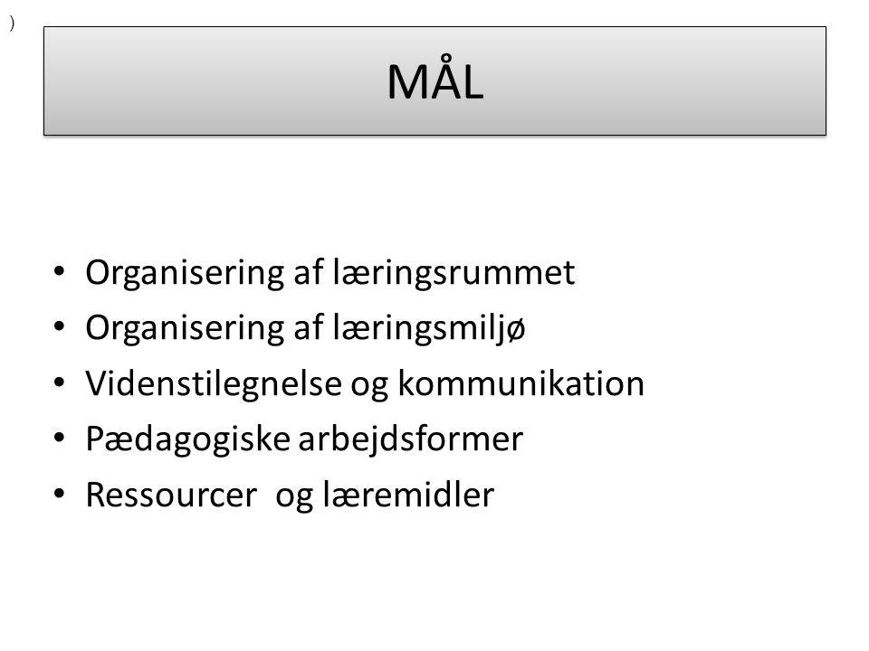 MÅL Organisering af læringsrummet Organisering af læringsmiljø Videnstilegnelse og kommunikation Pædagogiske arbejdsformer Ressourcer og læremidler )