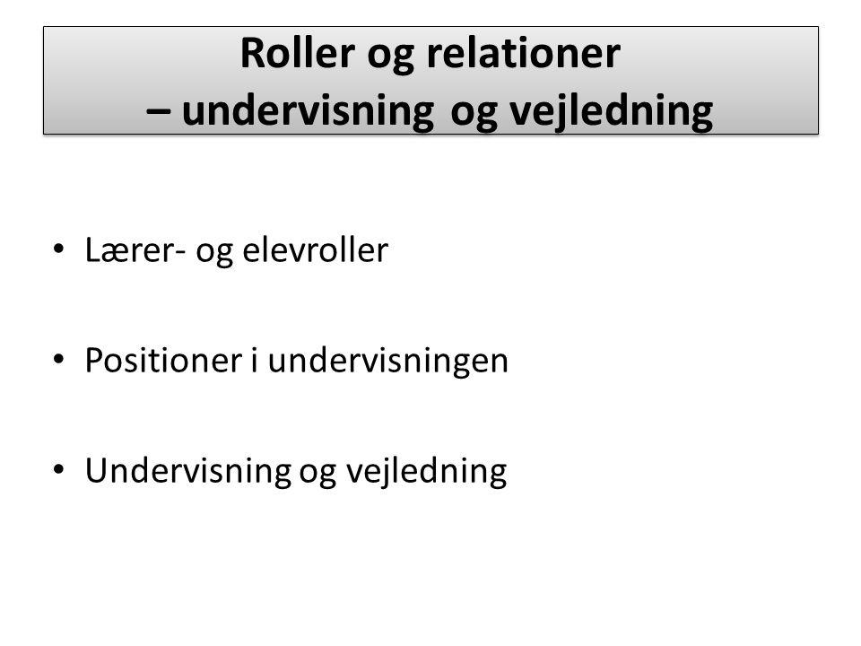  Roller og relationer – undervisning og vejledning Lærer- og elevroller Positioner i undervisningen Undervisning og vejledning