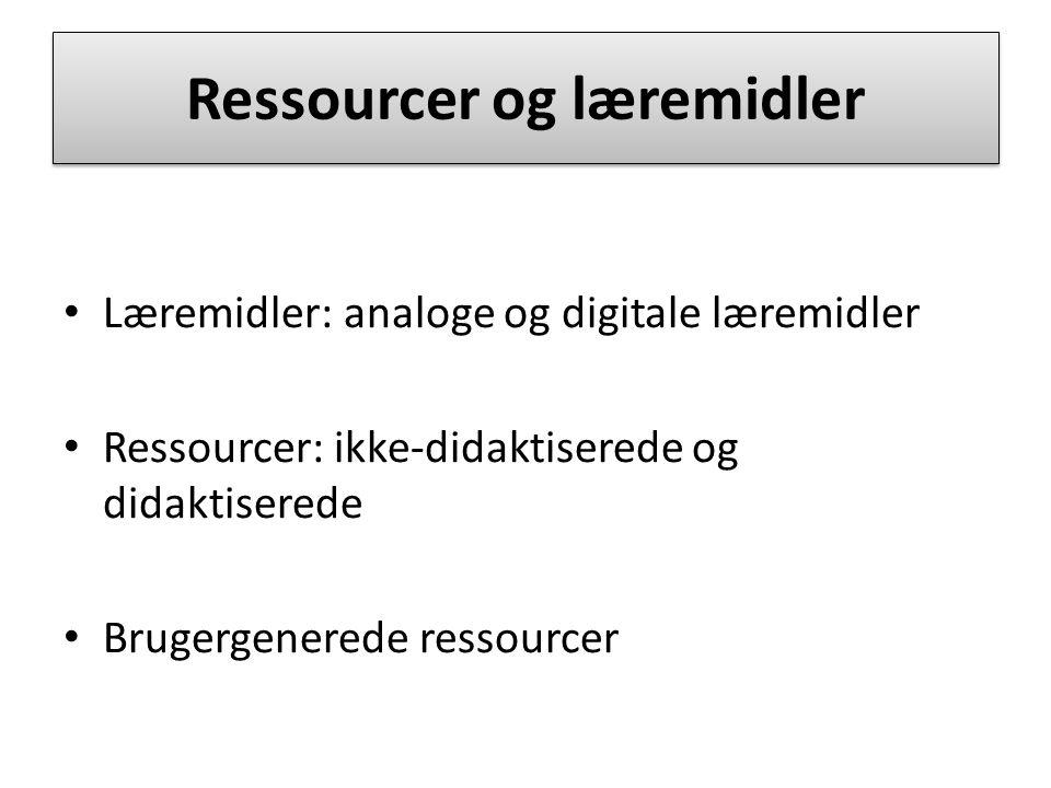 Ressourcer og læremidler Læremidler: analoge og digitale læremidler Ressourcer: ikke-didaktiserede og didaktiserede Brugergenerede ressourcer