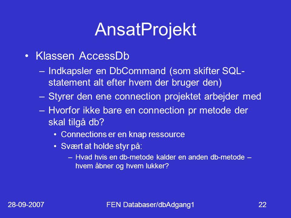 28-09-2007FEN Databaser/dbAdgang122 AnsatProjekt Klassen AccessDb –Indkapsler en DbCommand (som skifter SQL- statement alt efter hvem der bruger den) –Styrer den ene connection projektet arbejder med –Hvorfor ikke bare en connection pr metode der skal tilgå db.